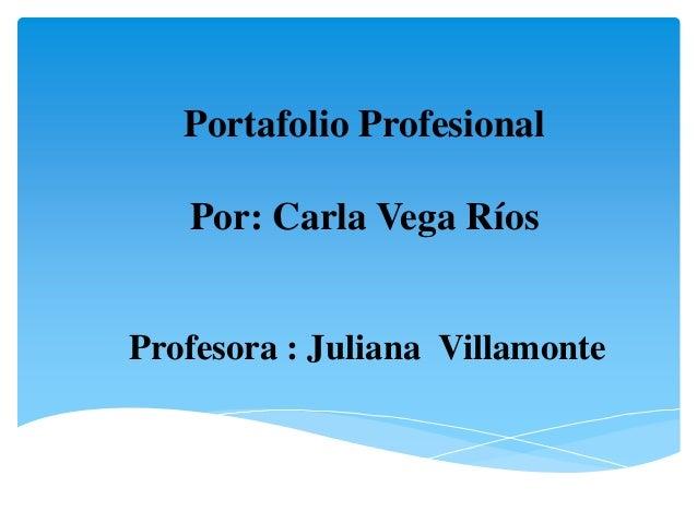 Portafolio Profesional   Por: Carla Vega RíosProfesora : Juliana Villamonte