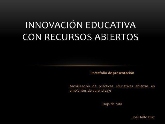 Portafolio de presentación Movilización de prácticas educativas abiertas en ambientes de aprendizaje Hoja de ruta Joel Tel...