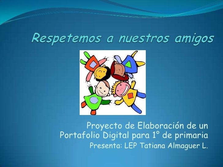 Proyecto de Elaboración de unPortafolio Digital para 1° de primaria       Presenta: LEP Tatiana Almaguer L.
