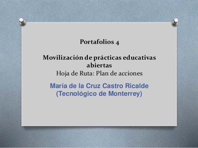 Portafolios 4  Movilización de prácticas educativas  abiertas  Hoja de Ruta: Plan de acciones  María de la Cruz Castro Ric...