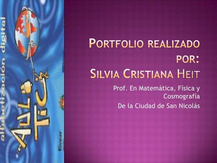 Portfolio realizado por: Silvia Cristiana Heit<br />Prof. En Matemática, Física y Cosmografía<br />De la Ciudad de San Nic...