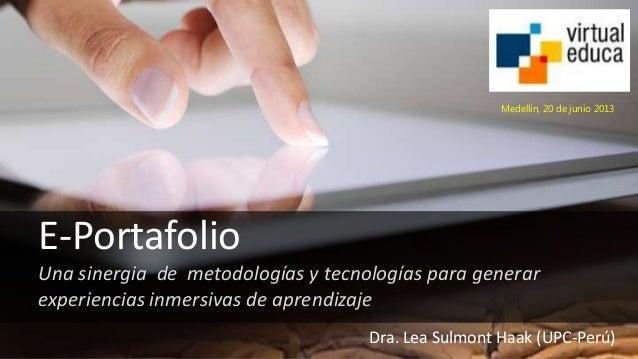E-Portafolio Una sinergia de metodologías y tecnologías para generar experiencias inmersivas de aprendizaje Dra. Lea Sulmo...