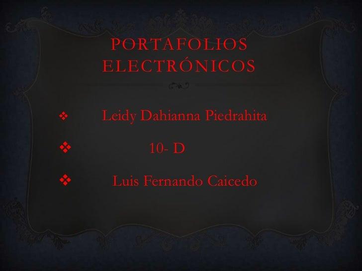 PORTAFOLIOS    ELECTRÓNICOS   Leidy Dahianna Piedrahita          10- D    Luis Fernando Caicedo