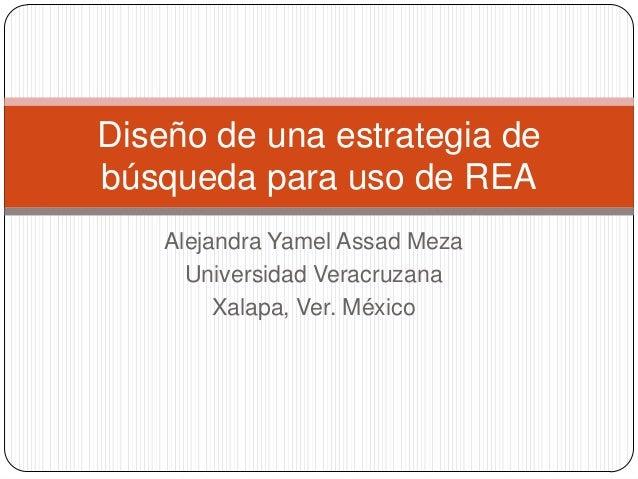 Alejandra Yamel Assad Meza Universidad Veracruzana Xalapa, Ver. México Diseño de una estrategia de búsqueda para uso de REA
