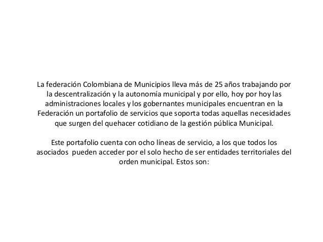 La federación Colombiana de Municipios lleva más de 25 años trabajando por la descentralización y la autonomía municipal y...