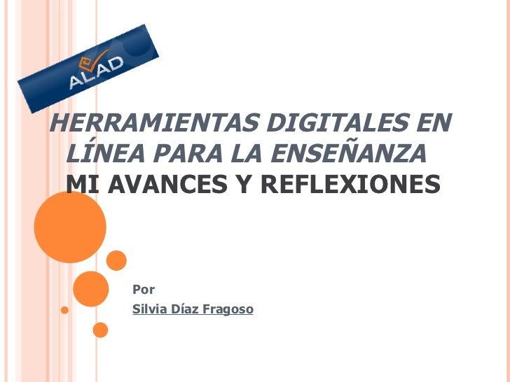 HERRAMIENTAS DIGITALES EN LÍNEA PARA LA ENSEÑANZA     MI AVANCES Y REFLEXIONES Por Silvia Díaz Fragoso