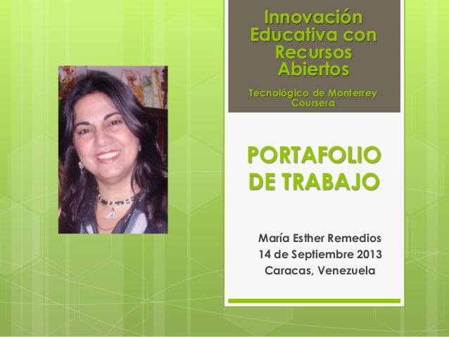 PORTAFOLIO DE TRABAJO María Esther Remedios 14 de Septiembre 2013 Caracas, Venezuela Innovación Educativa con Recursos Abi...