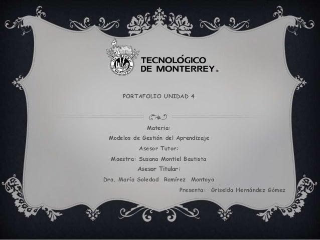 PORTAFOLIO UNIDAD 4 Materia: Modelos de Gestión del Aprendizaje Asesor Tutor: Maestra: Susana Montiel Bautista Asesor Titu...