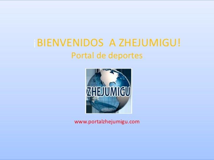 ¡BIENVENIDOS A ZHEJUMIGU!      Portal de deportes      www.portalzhejumigu.com