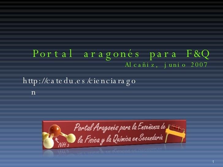 Portal aragonés para F&Q Alcañiz, junio 2007 http://catedu.es/cienciaragon