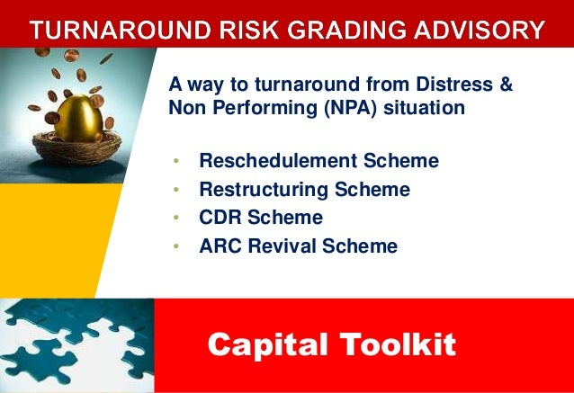 A way to turnaround from Distress &  Non Performing (NPA) situation  • Reschedulement Scheme  • Restructuring Scheme  • CD...