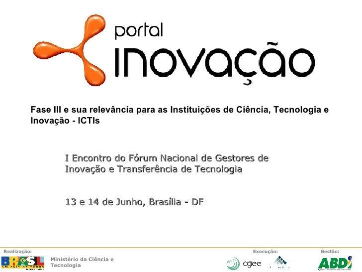 I Encontro do Fórum Nacional de Gestores de Inovação e Transferência de Tecnologia 13 e 14 de Junho, Brasília - DF Fase II...