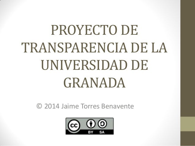 PROYECTO DE TRANSPARENCIA DE LA UNIVERSIDAD DE GRANADA © 2014 Jaime Torres Benavente