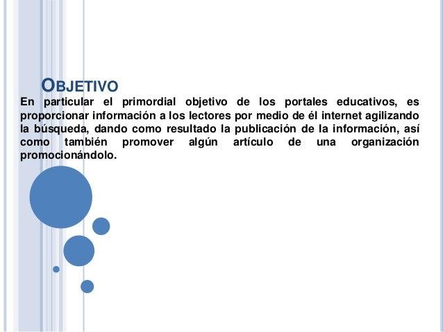 OBJETIVO En particular el primordial objetivo de los portales educativos, es proporcionar información a los lectores por m...
