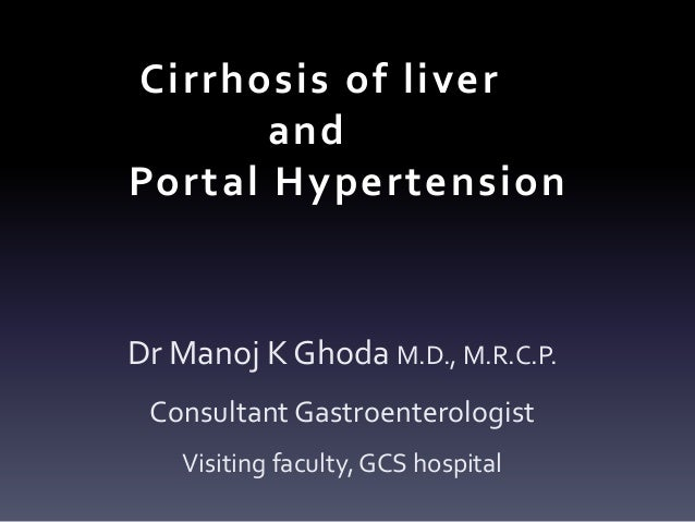 Cirrhosis of liver and Portal Hypertension Dr Manoj K Ghoda M.D., M.R.C.P. Consultant Gastroenterologist Visiting faculty,...