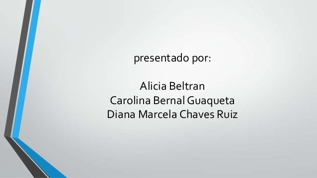 presentado por:      Alicia BeltranCarolina Bernal GuaquetaDiana Marcela Chaves Ruiz