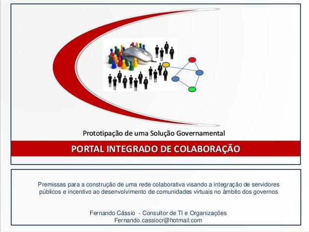 PORTAL INTEGRADO DE COLABORAÇÃO Fernando Cássio - Consultor de TI e Organizações Fernando.cassiocr@hotmail.com Premissas p...