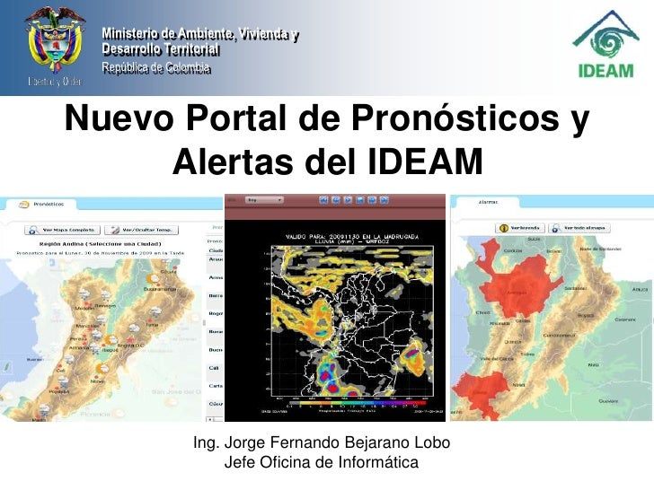 Nuevo Portal de Pronósticos y Alertas del IDEAM<br />Ing. Jorge Fernando Bejarano Lobo<br />Jefe Oficina de Informática<br />