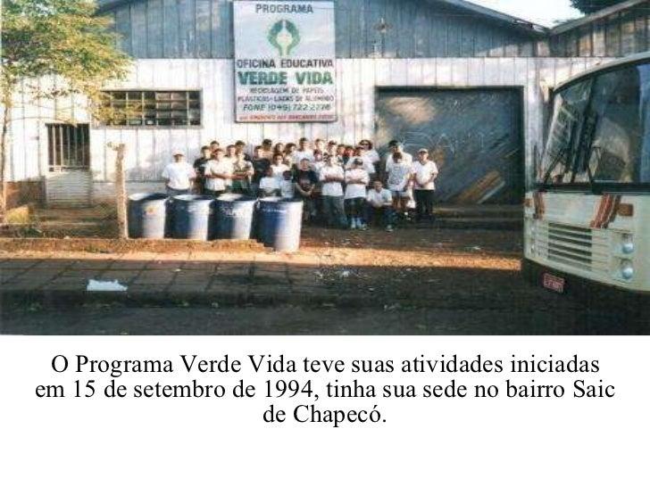 O Programa Verde Vida teve suas atividades iniciadas em 15 de setembro de 1994, tinha sua sede no bairro Saic de Chapecó.