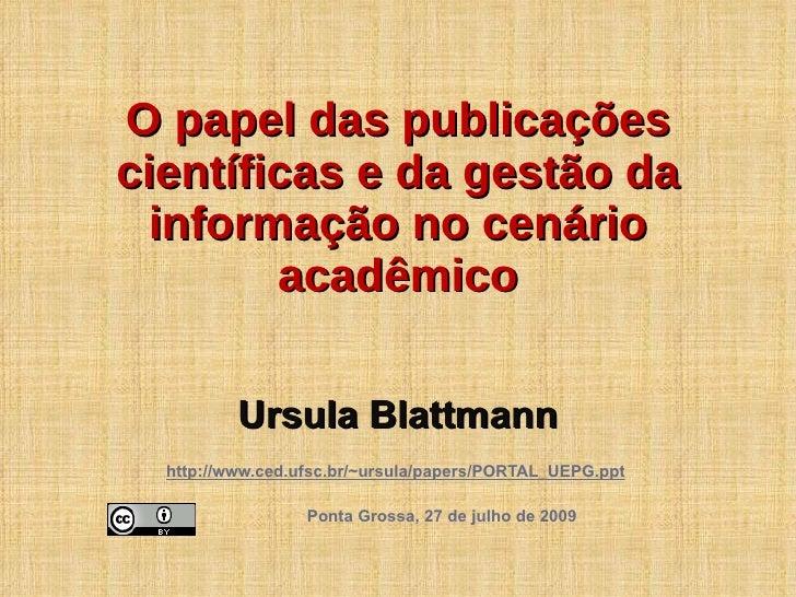 Ursula Blattmann http://www.ced.ufsc.br/~ursula/papers/PORTAL_UEPG.ppt   Ponta Grossa, 27 de julho de 2009 O papel das pub...