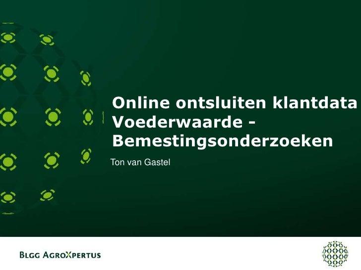Online ontsluiten klantdataVoederwaarde - Bemestingsonderzoeken<br />Ton van Gastel<br />
