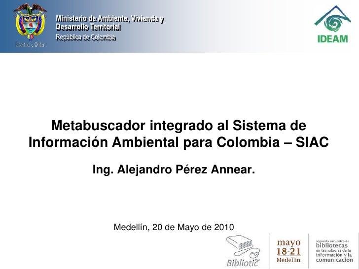 Metabuscador integrado al Sistema de Información Ambiental para Colombia – SIAC <br />Ing. Alejandro Pérez Annear.<br />Me...