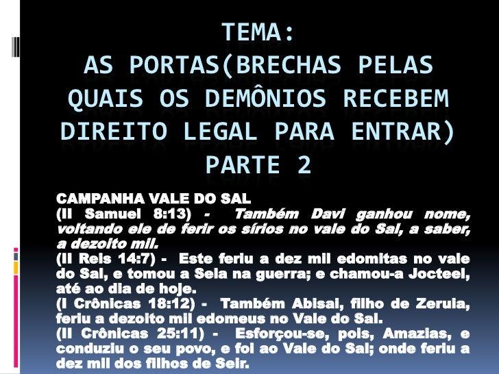 TEMA: AS PORTAS(BRECHAS PELASQUAIS OS DEMÔNIOS RECEBEMDIREITO LEGAL PARA ENTRAR)          PARTE 2CAMPANHA VALE DO SAL(II S...