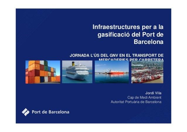 Infraestructures per a la gasificació del Port de Barcelona JORNADA L'ÚS DEL GNV EN EL TRANSPORT DE MERCADERIES PER CARRET...