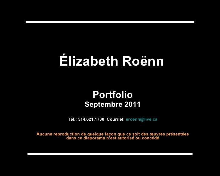 Élizabeth Roënn Portfolio Septembre 2011 Tél.: 514.621.1730  Courriel:  [email_address] Aucune reproduction de quelque faç...
