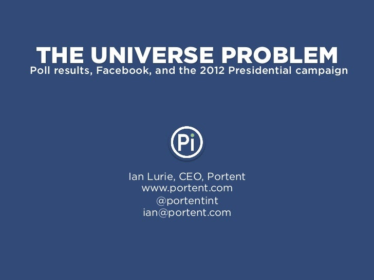 THE UNIVERSE PROBLEMPoll results, Facebook, and the 2012 Presidential campaign                 Ian Lurie, CEO, Portent    ...