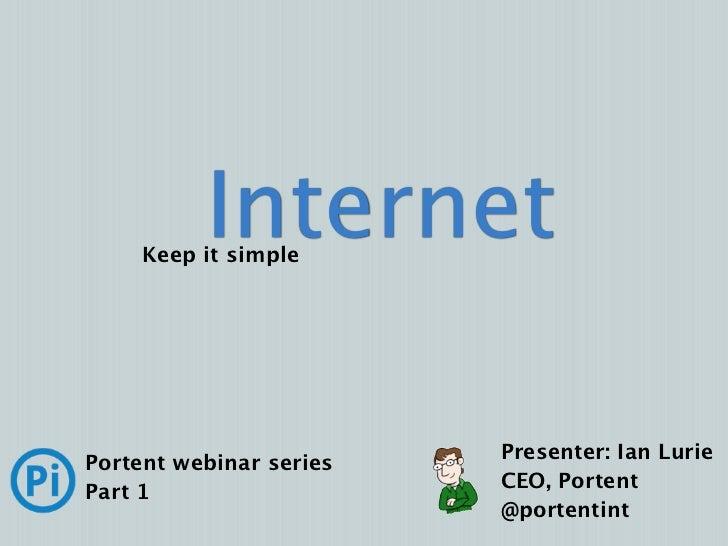 Internet     Keep it simple                         Presenter: Ian LuriePortent webinar series                         CEO...