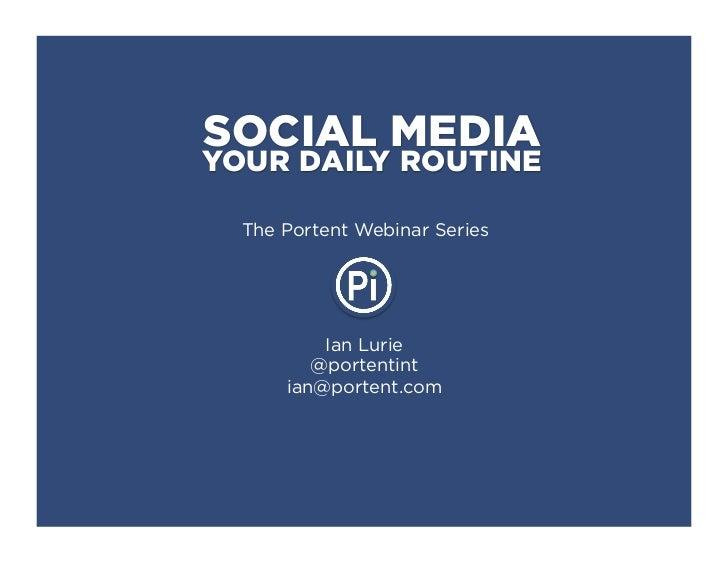 SOCIAL MEDIAYOUR DAILY ROUTINE  The Portent Webinar Series          Ian Lurie         @portentint      ian@portent.com