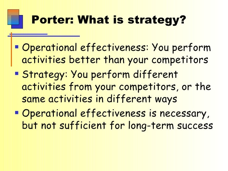 Porter: What is strategy? <ul><li>Operational effectiveness: You perform activities better than your competitors </li></ul...