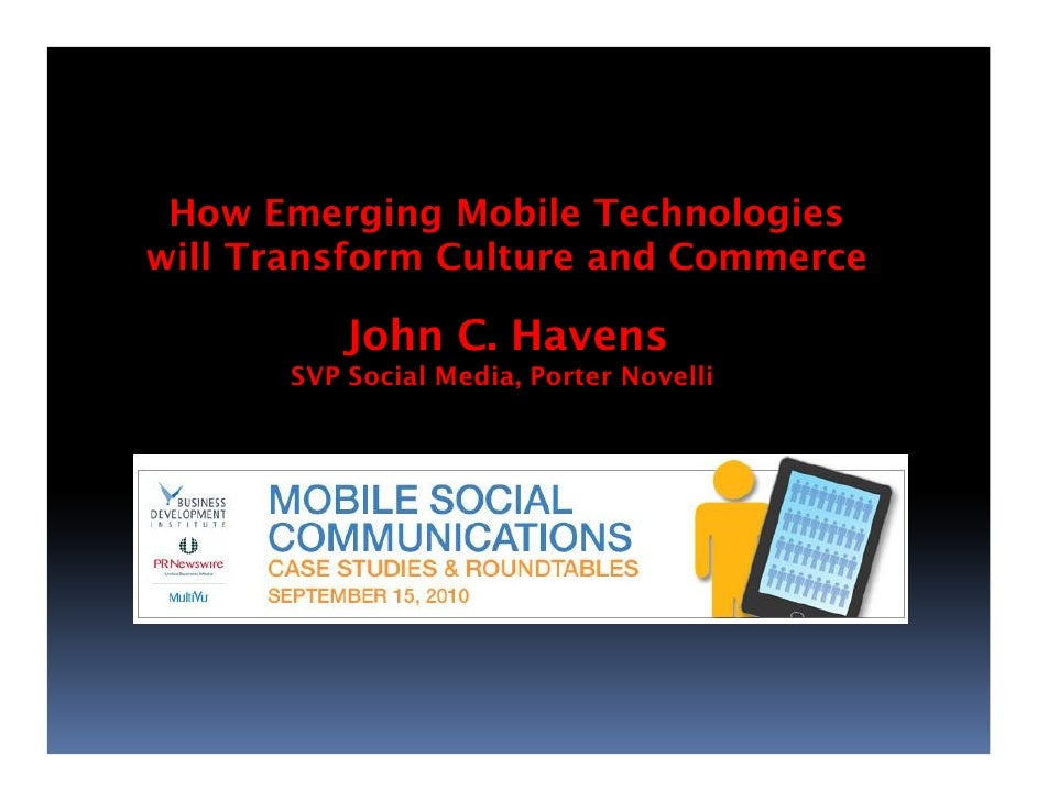 How Emerging Mobile Technologies will Transform Culture and Commerce             John C. Havens        SVP Social Media, P...