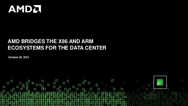 AMD BRIDGES THE X86 AND ARMECOSYSTEMS FOR THE DATA CENTEROctober 29, 2012