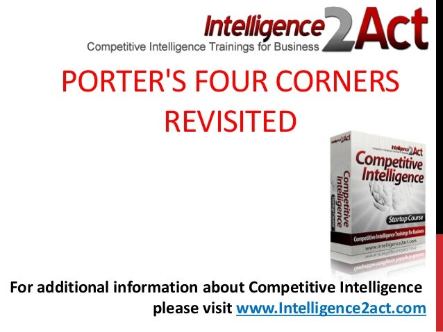 PORTERS FOUR CORNERSREVISITEDFor additional information about Competitive Intelligenceplease visit www.Intelligence2act.com