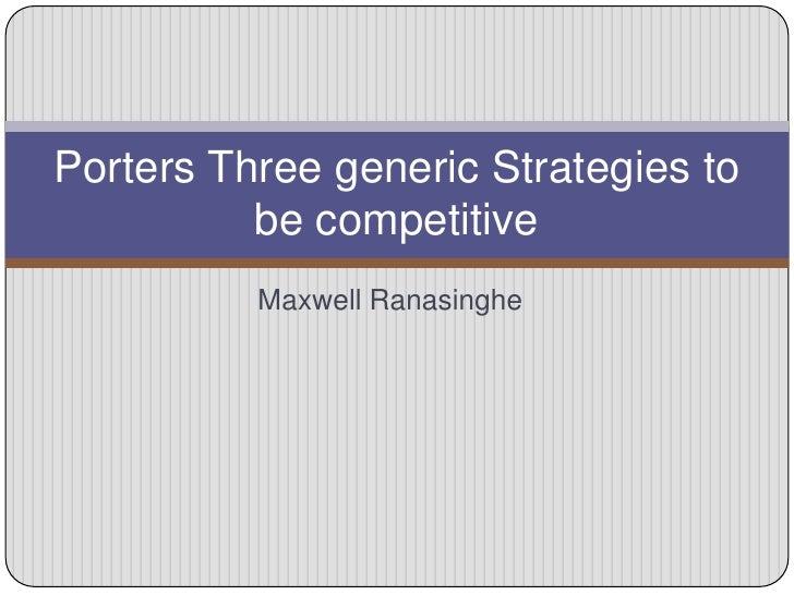 Porters Three generic Strategies to          be competitive          Maxwell Ranasinghe