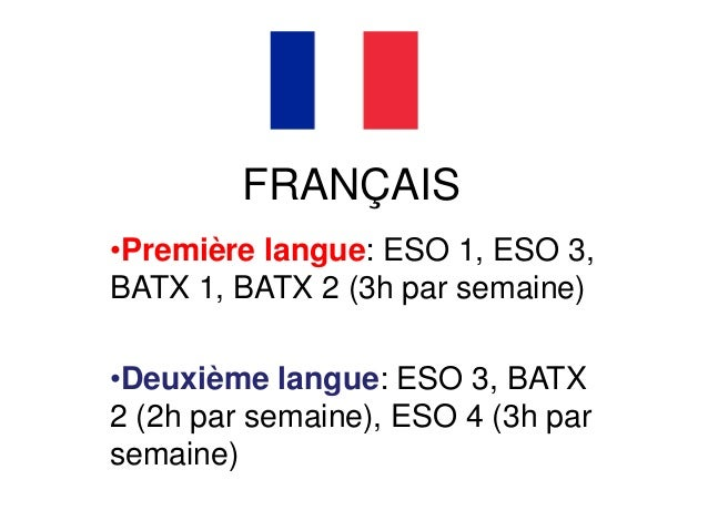 FRANÇAIS •Première langue: ESO 1, ESO 3, BATX 1, BATX 2 (3h par semaine) •Deuxième langue: ESO 3, BATX 2 (2h par semaine),...
