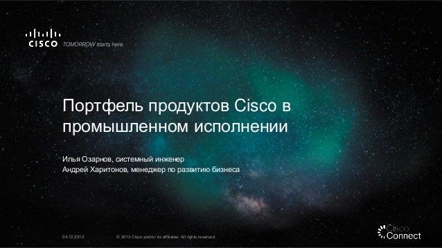 Портфель продуктов Cisco в промышленном исполнении Илья Озарнов, системный инженер Андрей Харитонов, менеджер по развитию ...