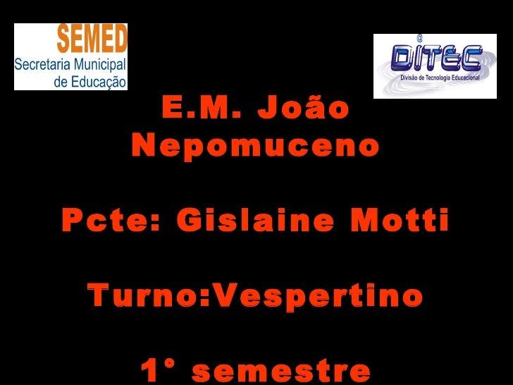 E.M. João   NepomucenoPcte: Gislaine Motti Turno:Vespertino    1° semestre