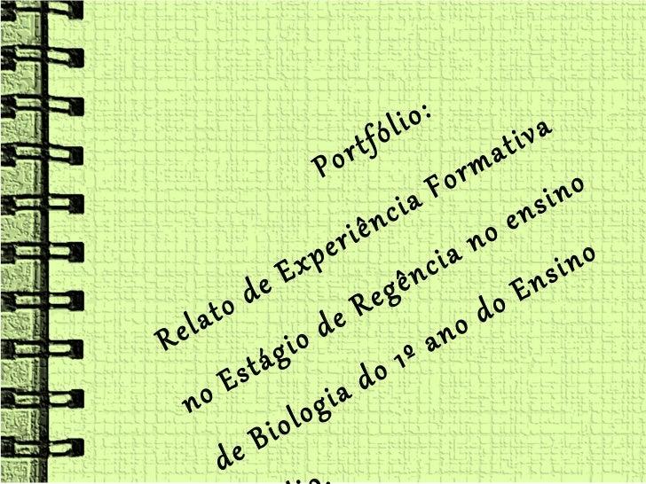 <ul><li>Portfólio: </li></ul><ul><li>Relato de Experiência Formativa no Estágio de Regência no ensino de Biologia do 1º an...