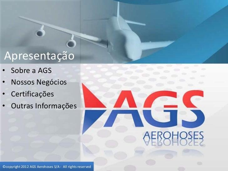 Apresentação•    Sobre a AGS•    Nossos Negócios•    Certificações•    Outras Informações©copyright 2012 AGS Aerohoses S/A...