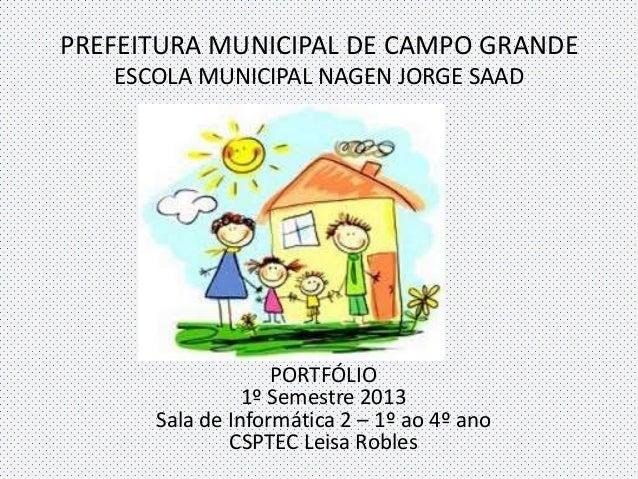 PREFEITURA MUNICIPAL DE CAMPO GRANDE ESCOLA MUNICIPAL NAGEN JORGE SAAD PORTFÓLIO 1º Semestre 2013 Sala de Informática 2 – ...