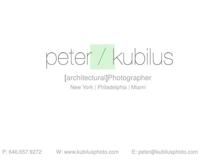 [architectural]Photographer<br />New York   Philadelphia   Miami<br />P: 646.657.9272W: www.kubilusphoto.com E: peter@...