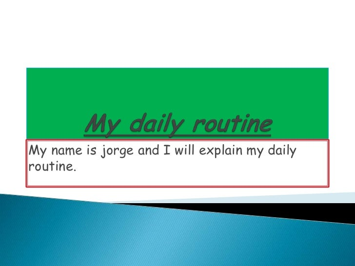 My daily routine<br />My name is jorge and I will explain my daily routine.<br />