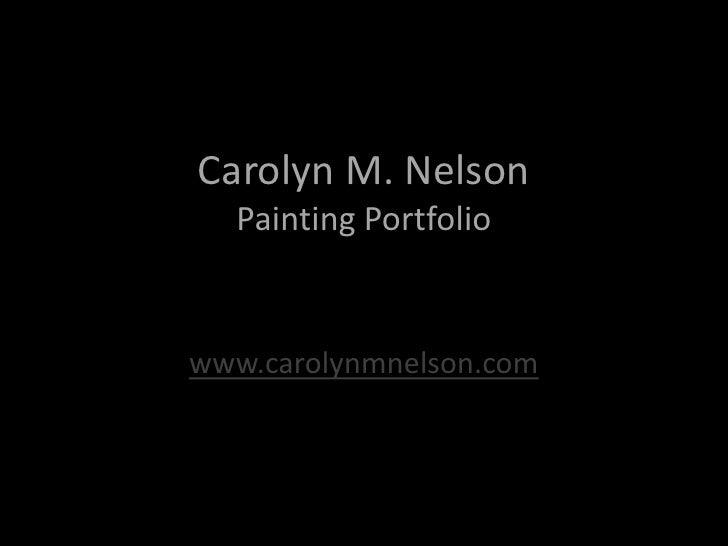 Carolyn M. NelsonPainting Portfolio<br />www.carolynmnelson.com<br />
