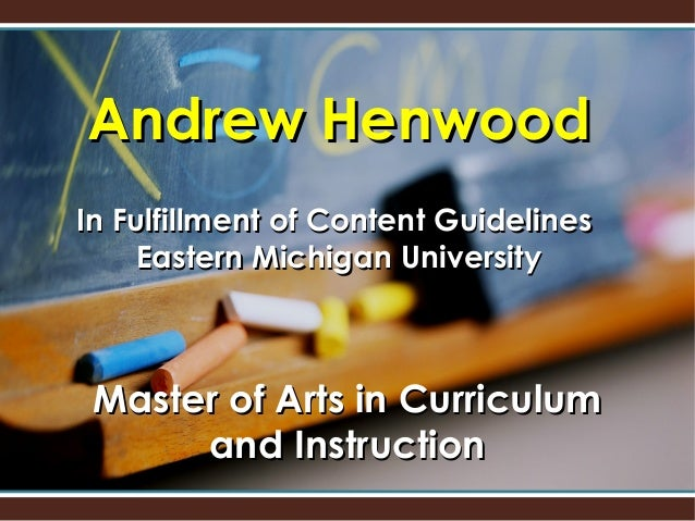 Andrew HenwoodIn Fulfillment of Content Guidelines    Eastern Michigan University Master of Arts in Curriculum      and In...