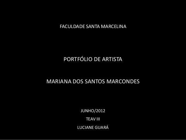 FACULDADE SANTA MARCELINA     PORTFÓLIO DE ARTISTAMARIANA DOS SANTOS MARCONDES           JUNHO/2012             TEAV III  ...