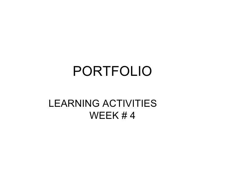 PORTFOLIO LEARNING ACTIVITIES  WEEK # 4