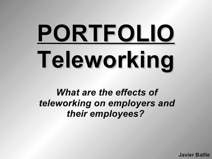 PORTFOLIO Teleworking What are the effects of teleworking on employers and their employees?   Javier Batlle